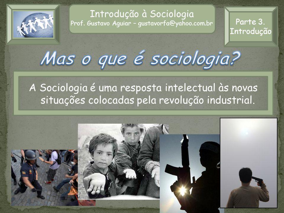 Introdução à Sociologia Prof. Gustavo Aguiar – gustavorfa@yahoo.com.br A Sociologia é uma resposta intelectual às novas situações colocadas pela revol