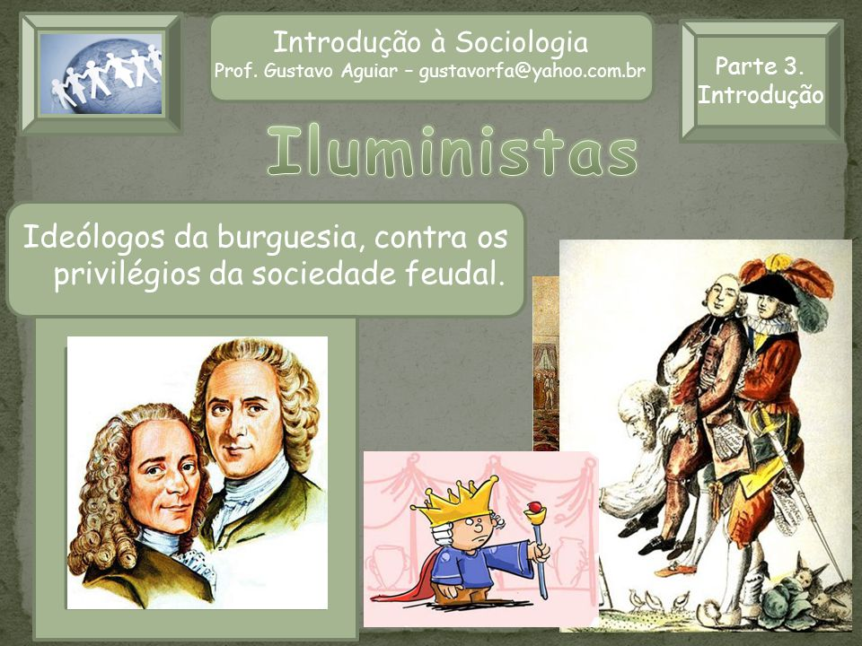 Introdução à Sociologia Prof. Gustavo Aguiar – gustavorfa@yahoo.com.br Parte 3. Introdução Ideólogos da burguesia, contra os privilégios da sociedade