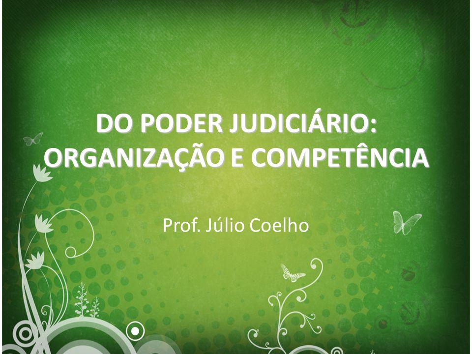 DO PODER JUDICIÁRIO: ORGANIZAÇÃO E COMPETÊNCIA Prof. Júlio Coelho