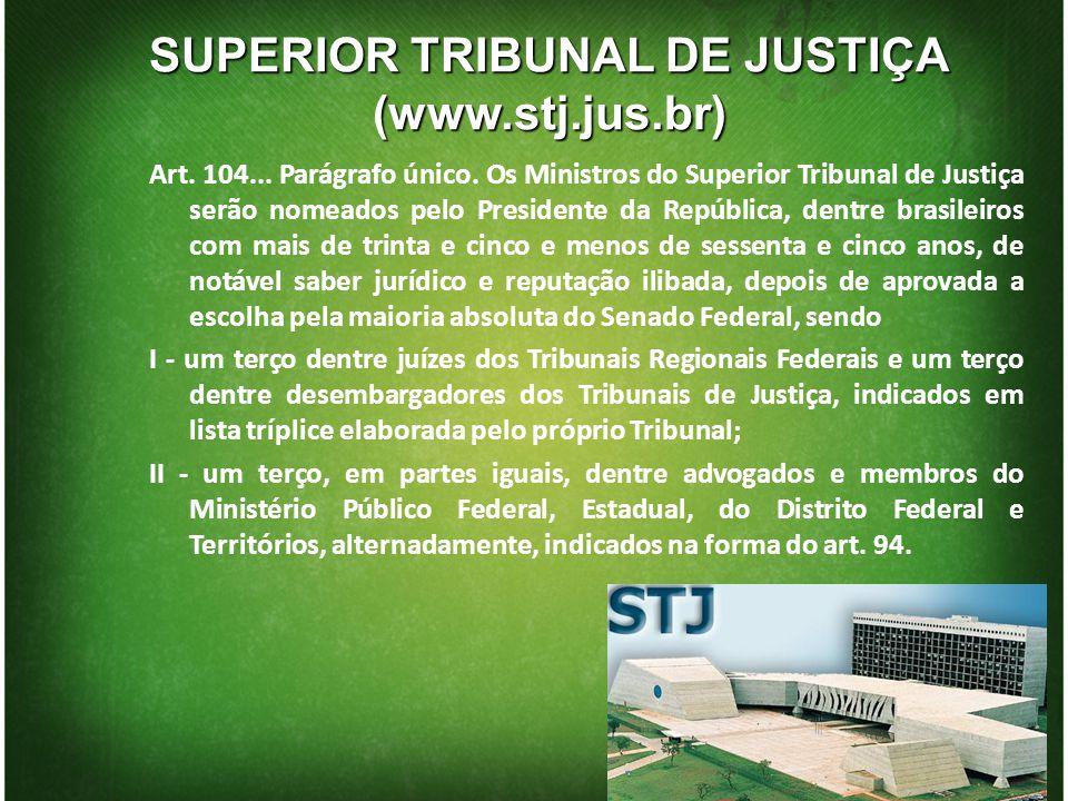 SUPERIOR TRIBUNAL DE JUSTIÇA (www.stj.jus.br) Art. 104... Parágrafo único. Os Ministros do Superior Tribunal de Justiça serão nomeados pelo Presidente