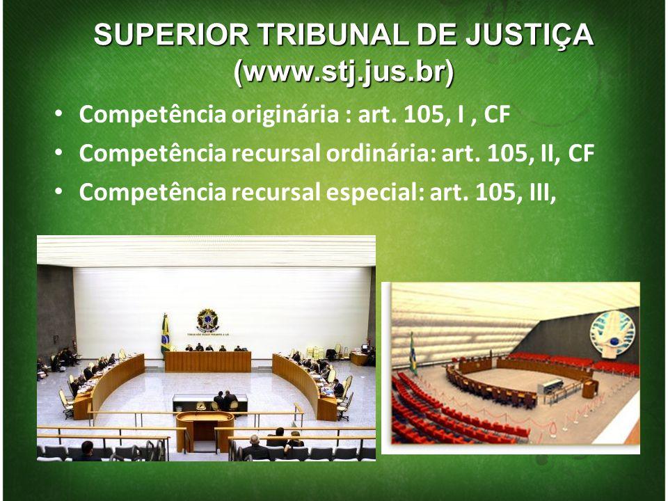 SUPERIOR TRIBUNAL DE JUSTIÇA (www.stj.jus.br) Competência originária : art. 105, I, CF Competência recursal ordinária: art. 105, II, CF Competência re