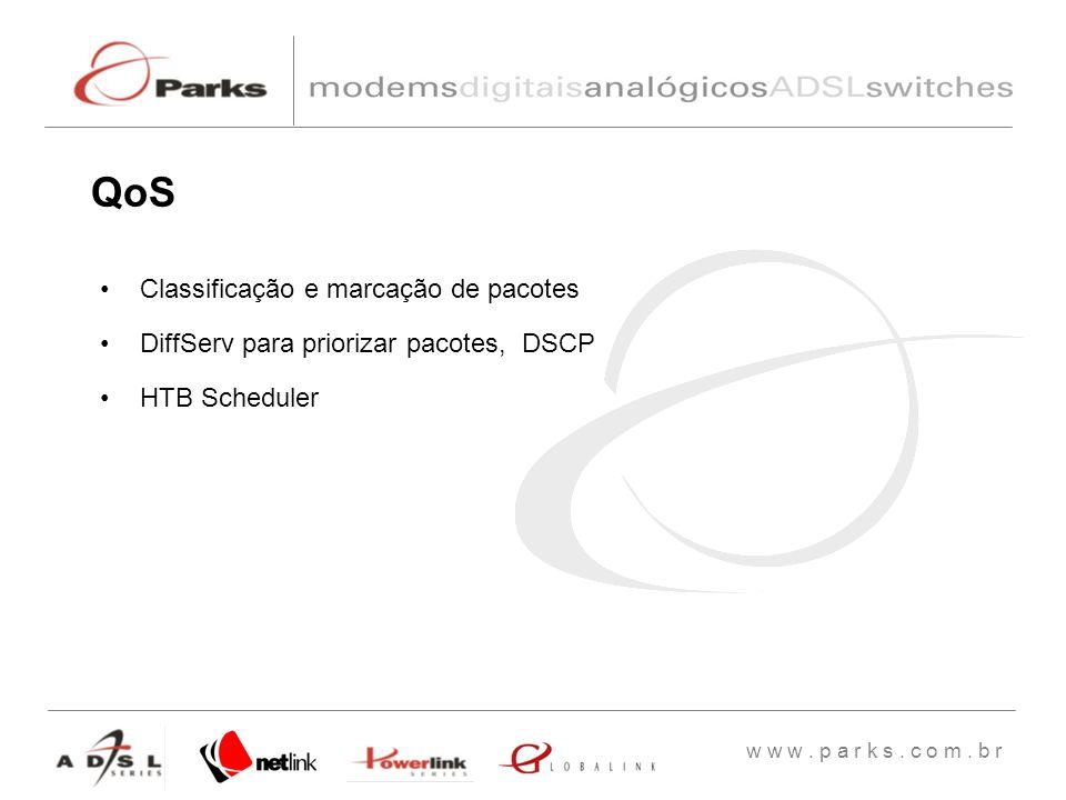 w w w. p a r k s. c o m. b r QoS Classificação e marcação de pacotes DiffServ para priorizar pacotes, DSCP HTB Scheduler