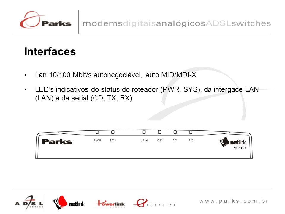 w w w. p a r k s. c o m. b r Lan 10/100 Mbit/s autonegociável, auto MID/MDI-X LEDs indicativos do status do roteador (PWR, SYS), da intergace LAN (LAN
