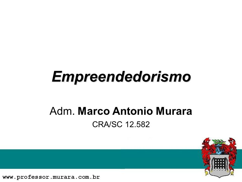 Empreendedorismo Adm. Marco Antonio Murara CRA/SC 12.582 www.professor.murara.com.br