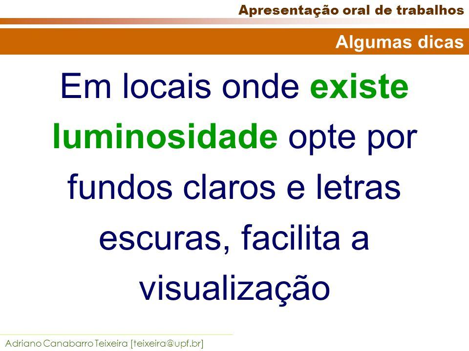 Adriano Canabarro Teixeira [teixeira@upf.br] Apresentação oral de trabalhos Atente para o contraste Algumas dicas