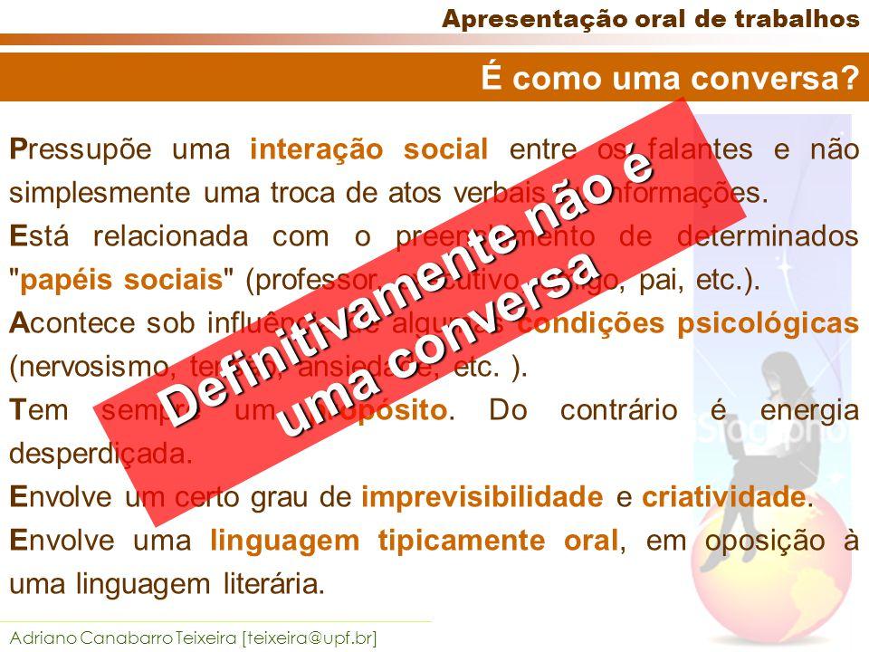 Adriano Canabarro Teixeira [teixeira@upf.br] Apresentação oral de trabalhos É como uma conversa.