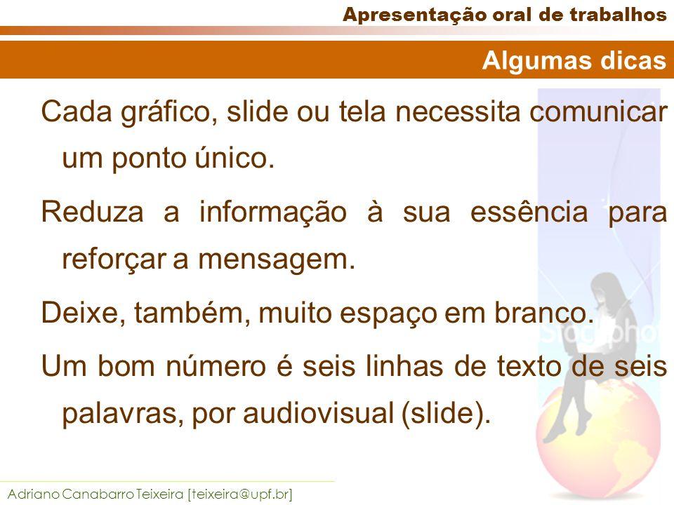 Adriano Canabarro Teixeira [teixeira@upf.br] Apresentação oral de trabalhos Cada gráfico, slide ou tela necessita comunicar um ponto único.