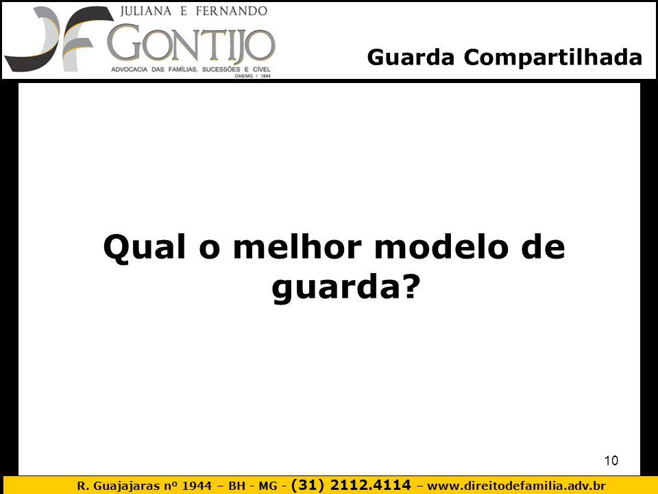 R. Guajajaras nº 1944 – BH - MG - (31) 2112.4114 – www.direitodefamilia.adv.br 10 Qual o melhor modelo de guarda? Guarda Compartilhada