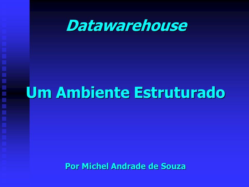 Datawarehouse Um Ambiente Estruturado Por Michel Andrade de Souza