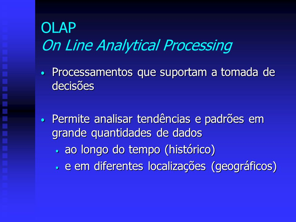 OLAP On Line Analytical Processing Processamentos que suportam a tomada de decisões Processamentos que suportam a tomada de decisões Permite analisar