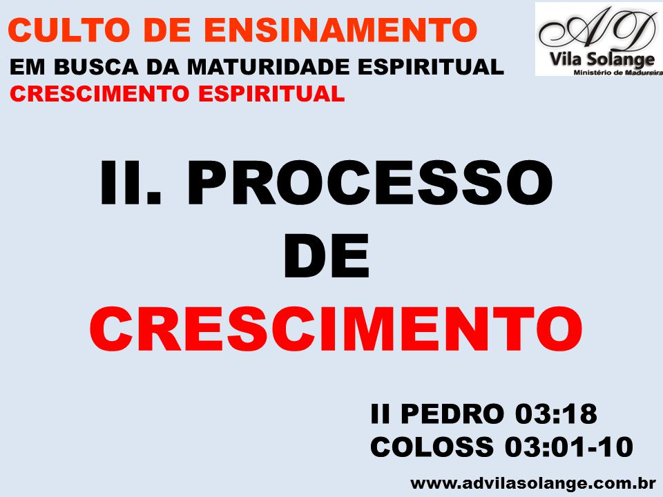 www.advilasolange.com.br II. PROCESSO DE CRESCIMENTO CULTO DE ENSINAMENTO EM BUSCA DA MATURIDADE ESPIRITUAL II PEDRO 03:18 COLOSS 03:01-10 CRESCIMENTO