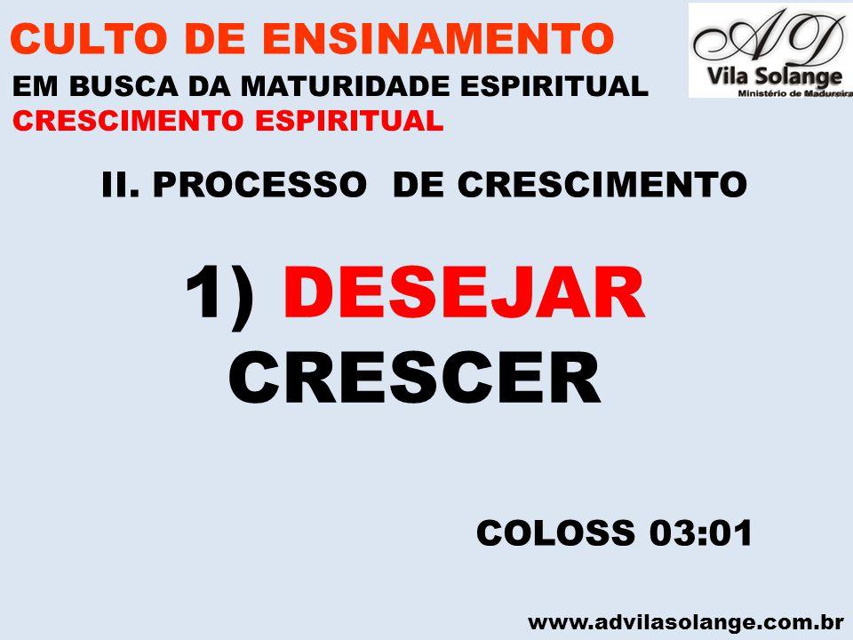 www.advilasolange.com.br II. PROCESSO DE CRESCIMENTO CULTO DE ENSINAMENTO EM BUSCA DA MATURIDADE ESPIRITUAL COLOSS 03:01 CRESCIMENTO ESPIRITUAL 1) DES