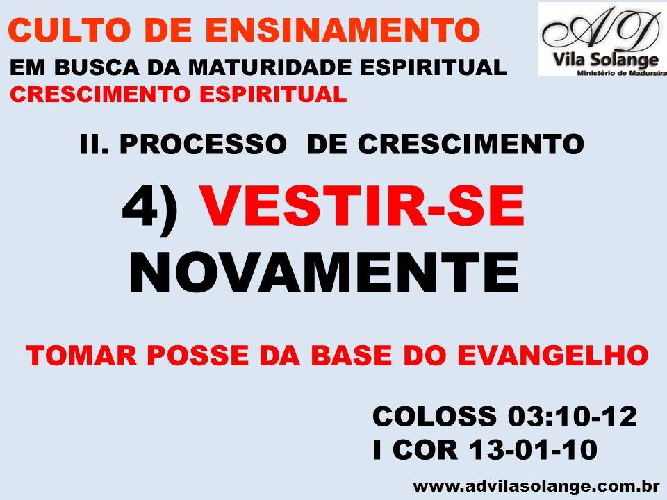 www.advilasolange.com.br II. PROCESSO DE CRESCIMENTO CULTO DE ENSINAMENTO EM BUSCA DA MATURIDADE ESPIRITUAL COLOSS 03:10-12 I COR 13-01-10 CRESCIMENTO