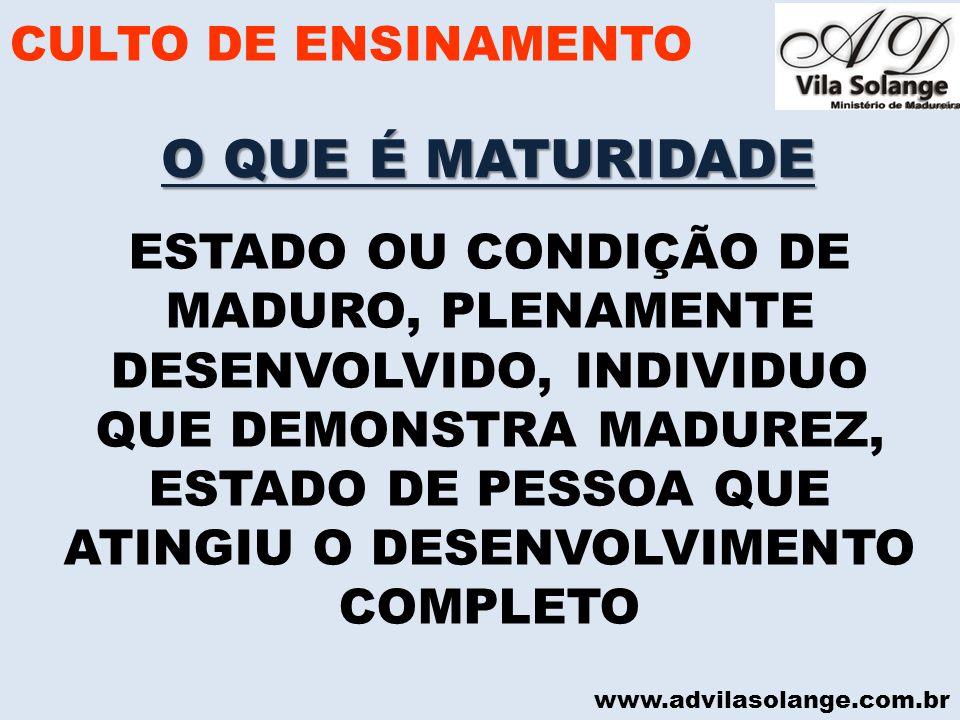 www.advilasolange.com.br O QUE É MATURIDADE CULTO DE ENSINAMENTO ESTADO OU CONDIÇÃO DE MADURO, PLENAMENTE DESENVOLVIDO, INDIVIDUO QUE DEMONSTRA MADURE