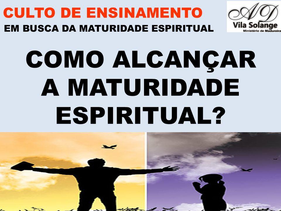 www.advilasolange.com.br COMO ALCANÇAR A MATURIDADE ESPIRITUAL? CULTO DE ENSINAMENTO EM BUSCA DA MATURIDADE ESPIRITUAL