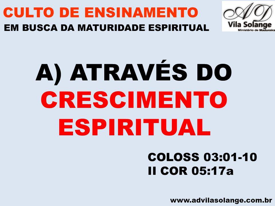 www.advilasolange.com.br A)ATRAVÉS DO CRESCIMENTO ESPIRITUAL CULTO DE ENSINAMENTO EM BUSCA DA MATURIDADE ESPIRITUAL COLOSS 03:01-10 II COR 05:17a