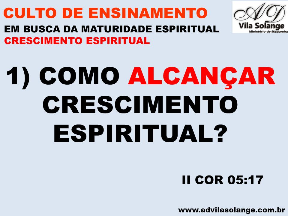 www.advilasolange.com.br 1) COMO ALCANÇAR CRESCIMENTO ESPIRITUAL? CULTO DE ENSINAMENTO EM BUSCA DA MATURIDADE ESPIRITUAL II COR 05:17 CRESCIMENTO ESPI
