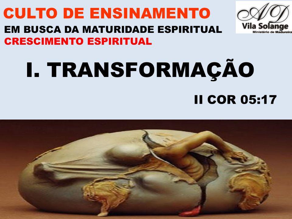 www.advilasolange.com.br I. TRANSFORMAÇÃO CULTO DE ENSINAMENTO EM BUSCA DA MATURIDADE ESPIRITUAL II COR 05:17 CRESCIMENTO ESPIRITUAL