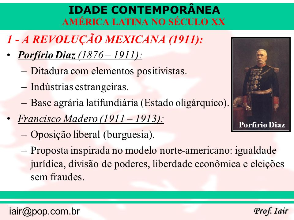 IDADE CONTEMPORÂNEA Prof. Iair iair@pop.com.br AMÉRICA LATINA NO SÉCULO XX 1 - A REVOLUÇÃO MEXICANA (1911): Porfírio Diaz (1876 – 1911): –Ditadura com