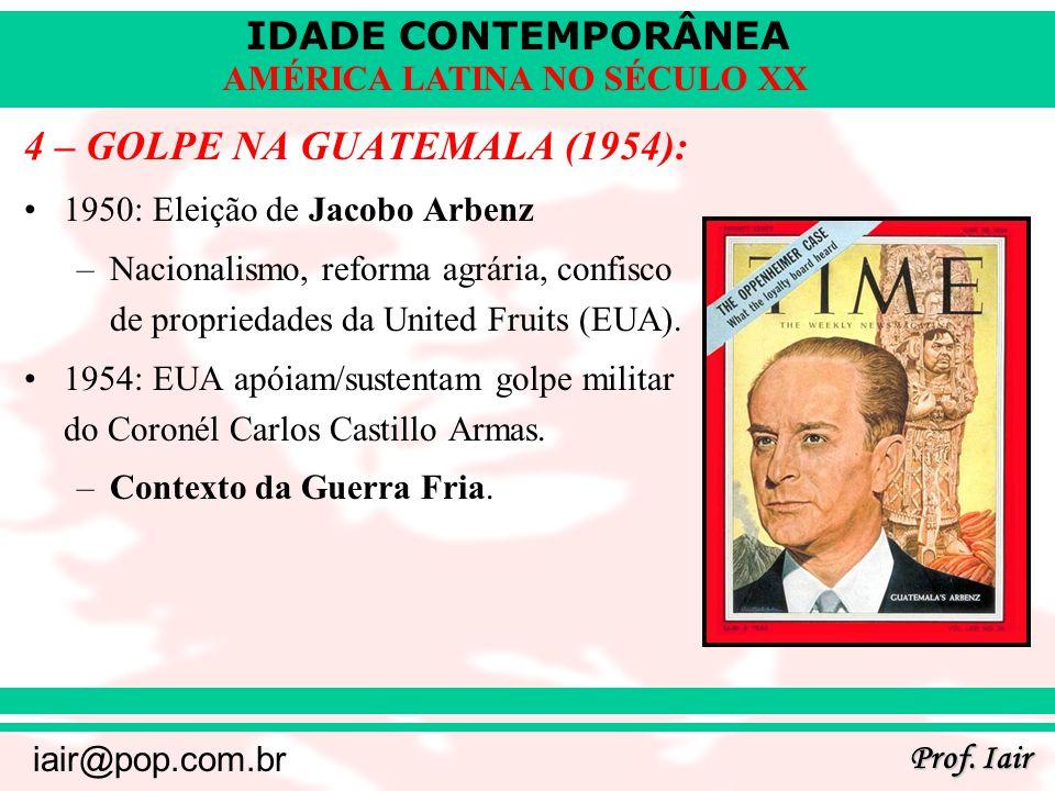 IDADE CONTEMPORÂNEA Prof. Iair iair@pop.com.br AMÉRICA LATINA NO SÉCULO XX 4 – GOLPE NA GUATEMALA (1954): 1950: Eleição de Jacobo Arbenz –Nacionalismo