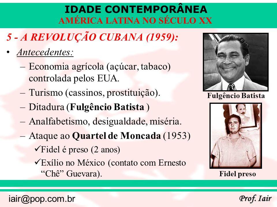 IDADE CONTEMPORÂNEA Prof. Iair iair@pop.com.br AMÉRICA LATINA NO SÉCULO XX 5 - A REVOLUÇÃO CUBANA (1959): Antecedentes: –Economia agrícola (açúcar, ta