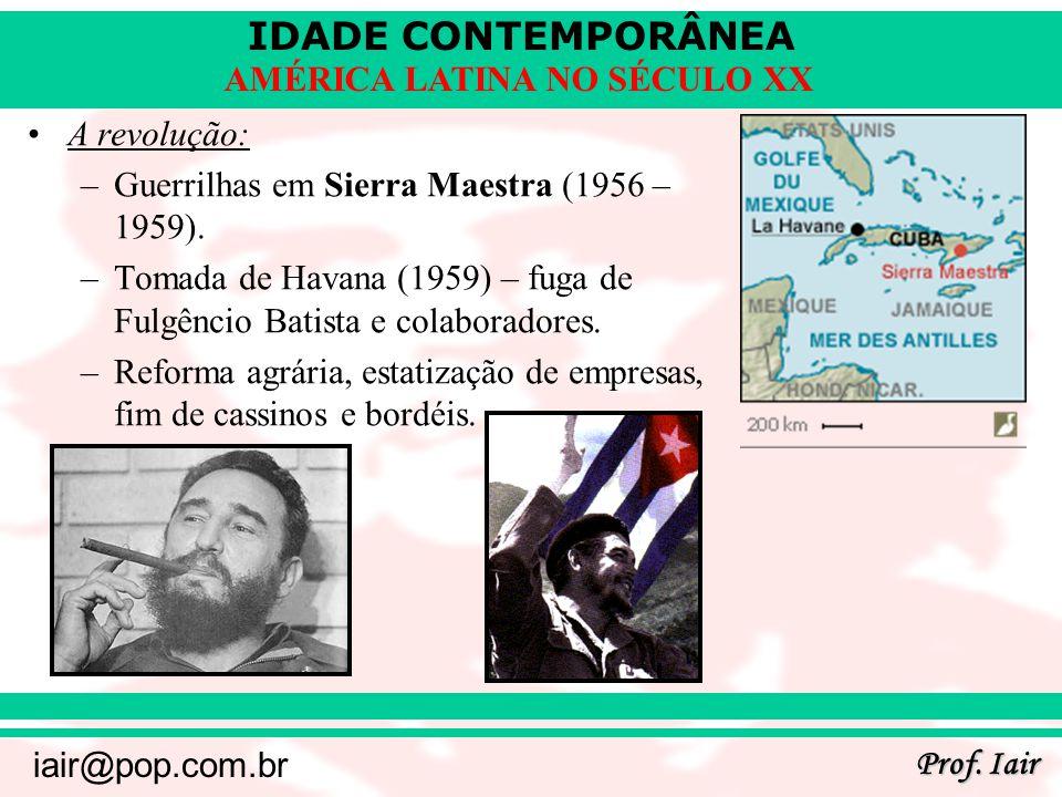 IDADE CONTEMPORÂNEA Prof. Iair iair@pop.com.br AMÉRICA LATINA NO SÉCULO XX A revolução: –Guerrilhas em Sierra Maestra (1956 – 1959). –Tomada de Havana