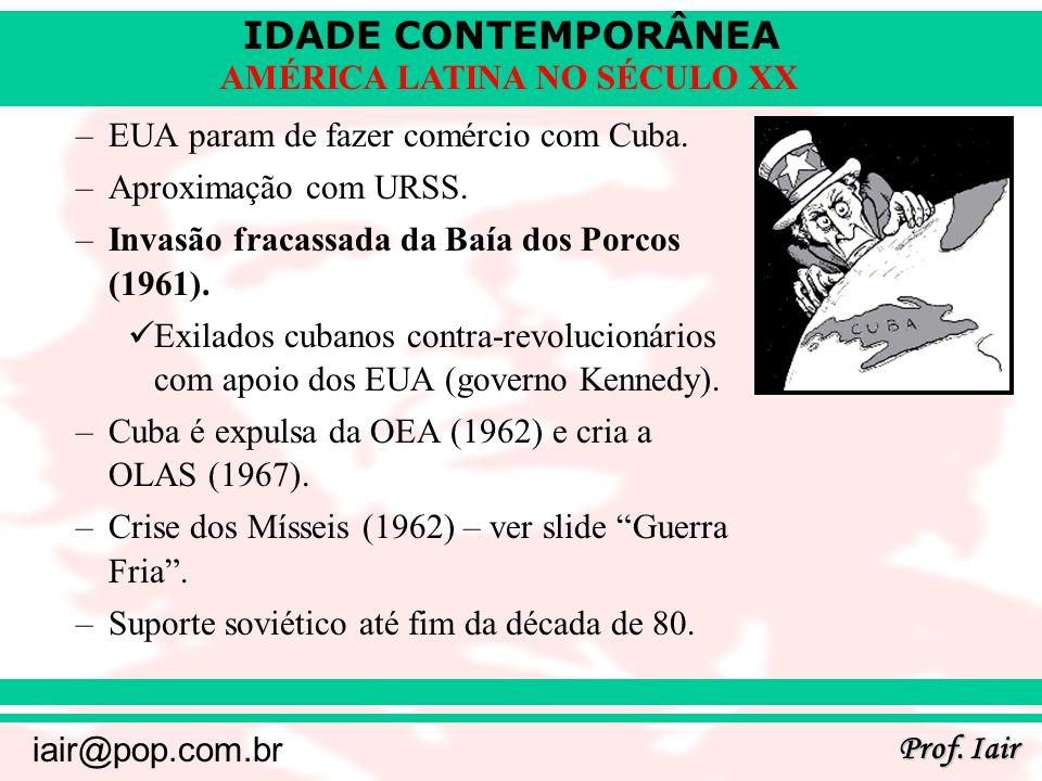 IDADE CONTEMPORÂNEA Prof. Iair iair@pop.com.br AMÉRICA LATINA NO SÉCULO XX –EUA param de fazer comércio com Cuba. –Aproximação com URSS. –Invasão frac