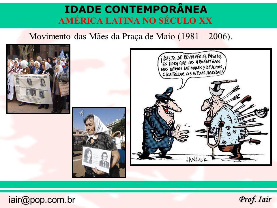 IDADE CONTEMPORÂNEA Prof. Iair iair@pop.com.br AMÉRICA LATINA NO SÉCULO XX –Movimento das Mães da Praça de Maio (1981 – 2006).