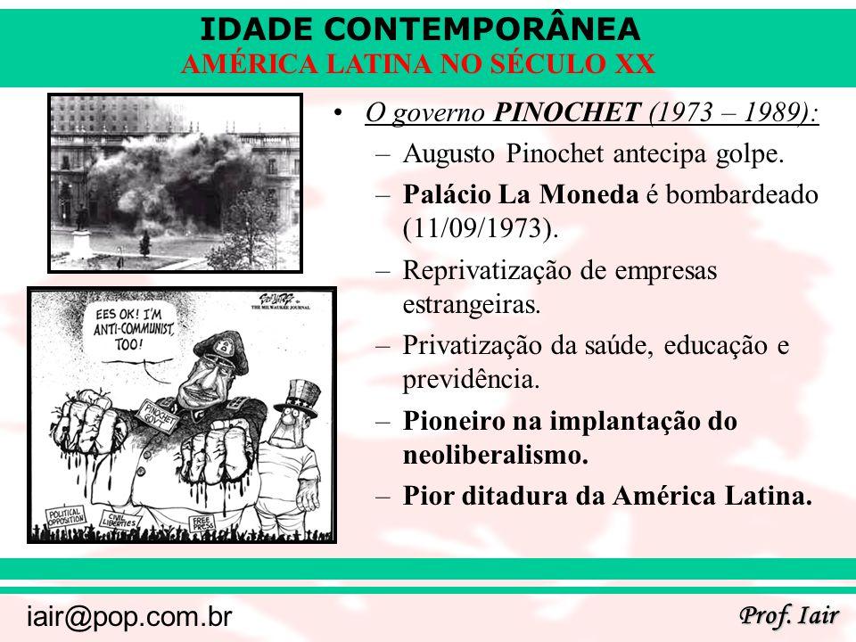 IDADE CONTEMPORÂNEA Prof. Iair iair@pop.com.br AMÉRICA LATINA NO SÉCULO XX O governo PINOCHET (1973 – 1989): –Augusto Pinochet antecipa golpe. –Paláci