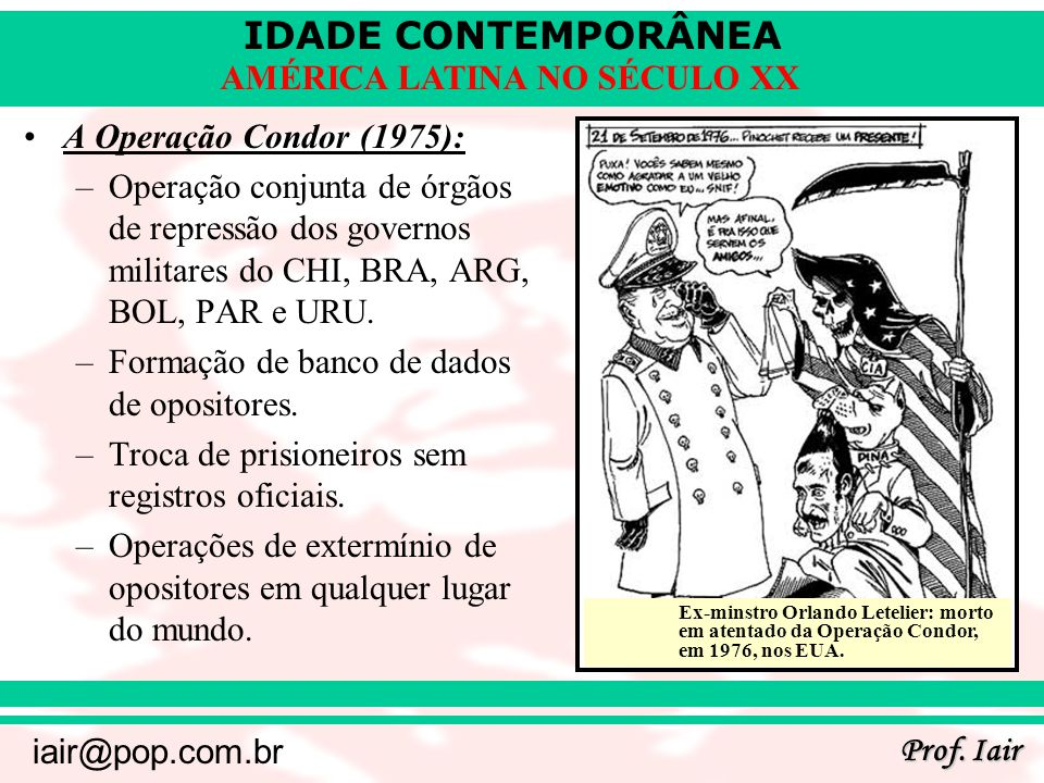 IDADE CONTEMPORÂNEA Prof. Iair iair@pop.com.br AMÉRICA LATINA NO SÉCULO XX A Operação Condor (1975): –Operação conjunta de órgãos de repressão dos gov