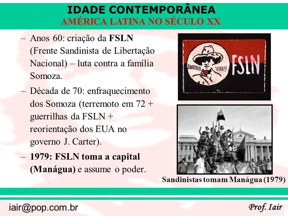 IDADE CONTEMPORÂNEA Prof. Iair iair@pop.com.br AMÉRICA LATINA NO SÉCULO XX –Anos 60: criação da FSLN (Frente Sandinista de Libertação Nacional) – luta