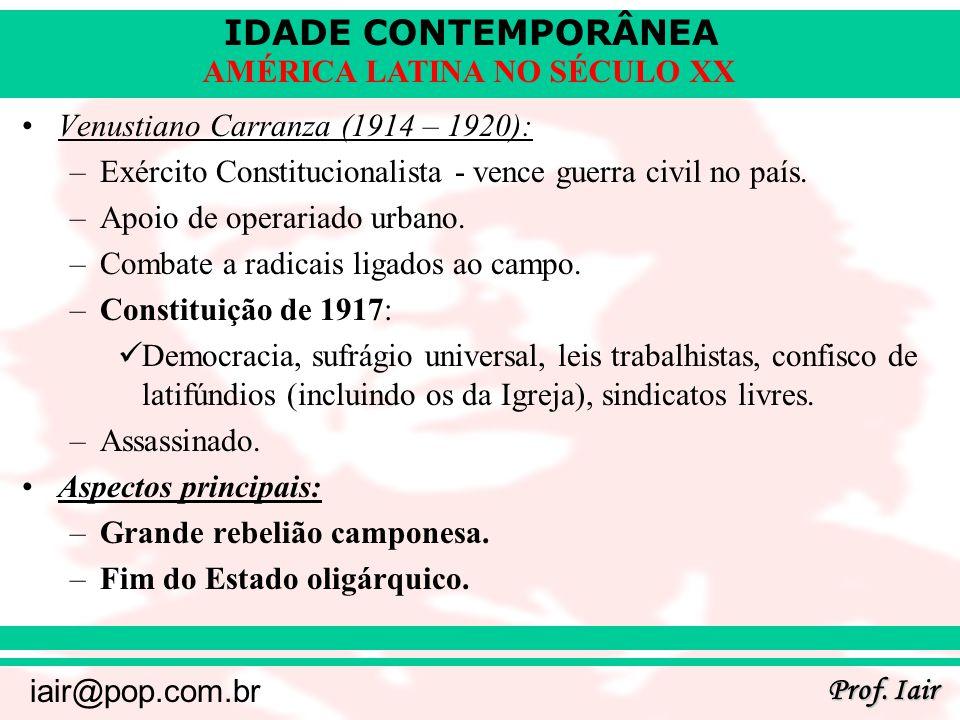 IDADE CONTEMPORÂNEA Prof. Iair iair@pop.com.br AMÉRICA LATINA NO SÉCULO XX Venustiano Carranza (1914 – 1920): –Exército Constitucionalista - vence gue
