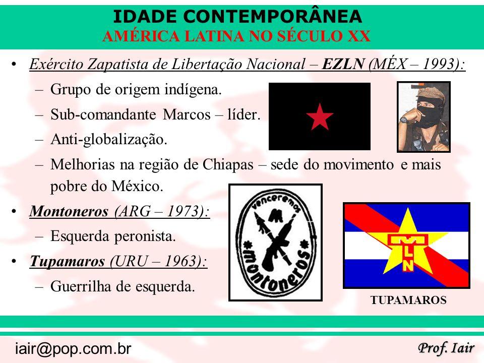 IDADE CONTEMPORÂNEA Prof. Iair iair@pop.com.br AMÉRICA LATINA NO SÉCULO XX Exército Zapatista de Libertação Nacional – EZLN (MÉX – 1993): –Grupo de or