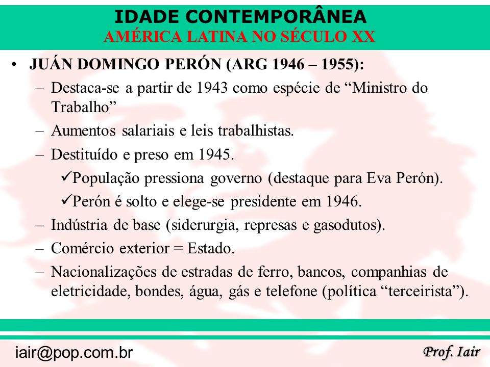 IDADE CONTEMPORÂNEA Prof. Iair iair@pop.com.br AMÉRICA LATINA NO SÉCULO XX JUÁN DOMINGO PERÓN (ARG 1946 – 1955): –Destaca-se a partir de 1943 como esp