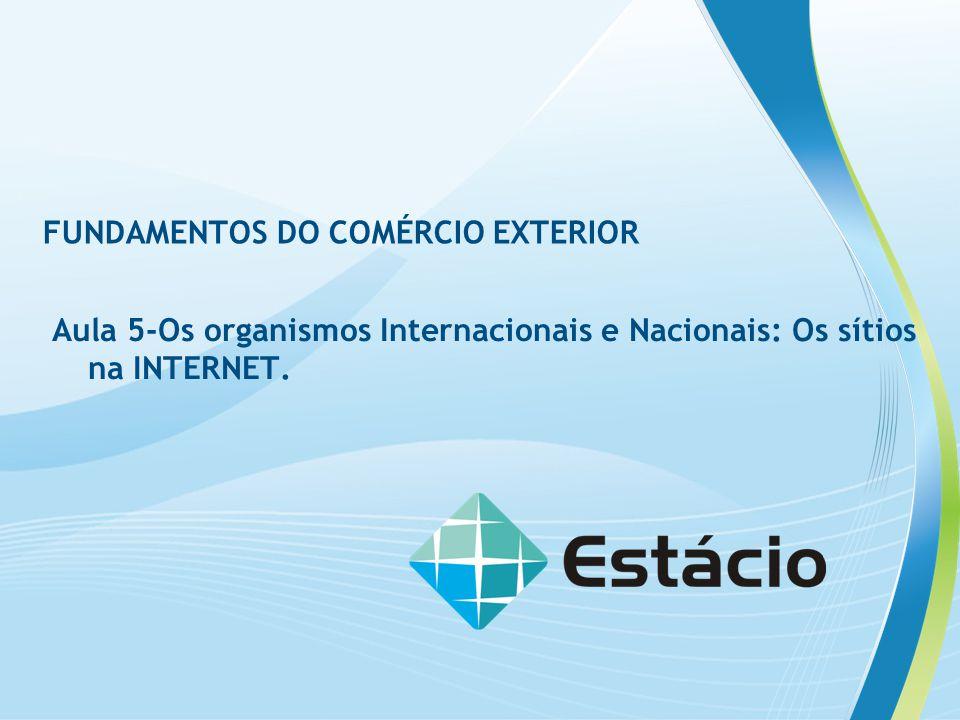 FUNDAMENTOS DO COMÉRCIO EXTERIOR Aula 5-Os organismos Internacionais e Nacionais: Os sítios na INTERNET.