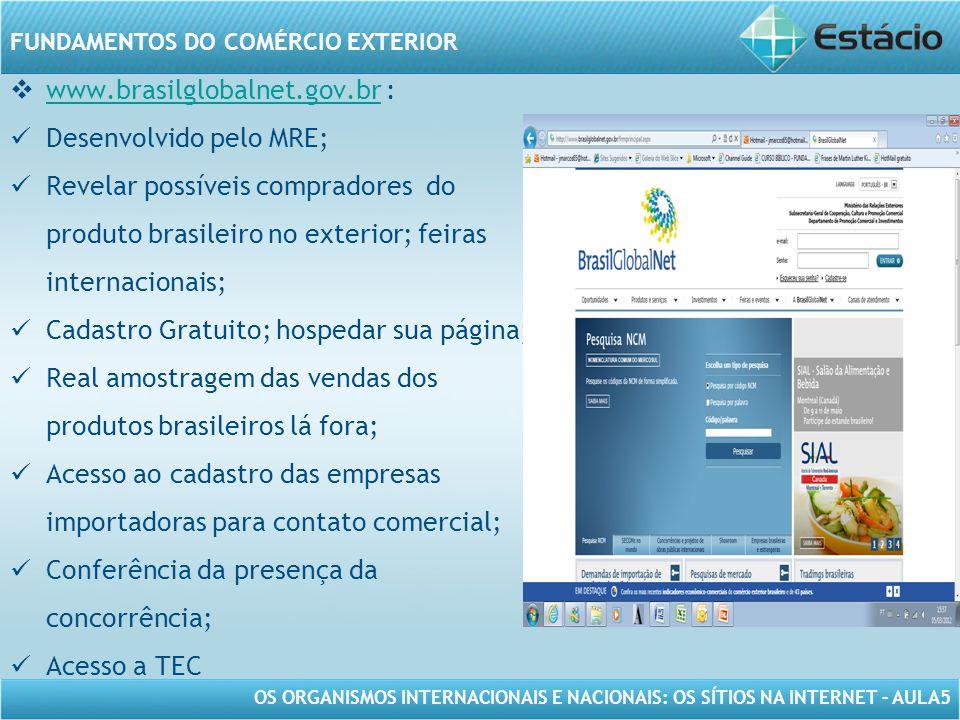 OS ORGANISMOS INTERNACIONAIS E NACIONAIS: OS SÍTIOS NA INTERNET – AULA5 FUNDAMENTOS DO COMÉRCIO EXTERIOR www.brasilglobalnet.gov.br : www.brasilglobalnet.gov.br Desenvolvido pelo MRE; Revelar possíveis compradores do produto brasileiro no exterior; feiras internacionais; Cadastro Gratuito; hospedar sua página; Real amostragem das vendas dos produtos brasileiros lá fora; Acesso ao cadastro das empresas importadoras para contato comercial; Conferência da presença da concorrência; Acesso a TEC