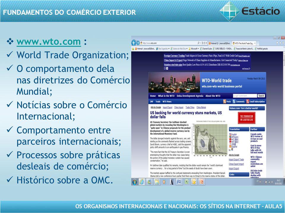 OS ORGANISMOS INTERNACIONAIS E NACIONAIS: OS SÍTIOS NA INTERNET – AULA5 FUNDAMENTOS DO COMÉRCIO EXTERIOR www.wto.com : www.wto.com World Trade Organiz