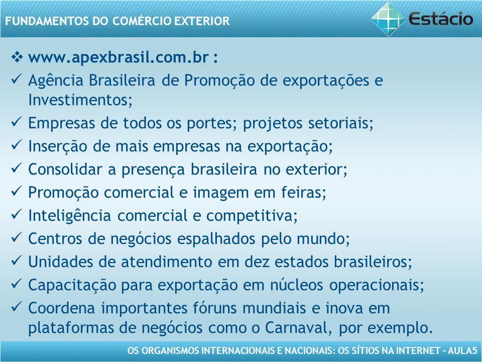 OS ORGANISMOS INTERNACIONAIS E NACIONAIS: OS SÍTIOS NA INTERNET – AULA5 FUNDAMENTOS DO COMÉRCIO EXTERIOR www.apexbrasil.com.br : Agência Brasileira de
