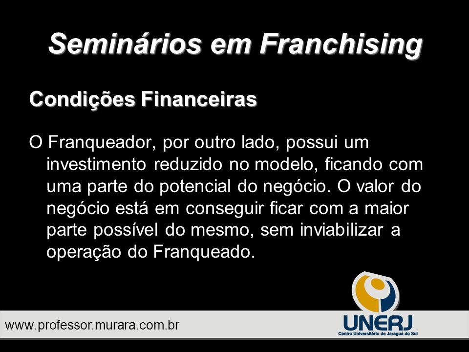 www.professor.murara.com.br Seminários em Franchising Condições Financeiras O Franqueador, por outro lado, possui um investimento reduzido no modelo, ficando com uma parte do potencial do negócio.