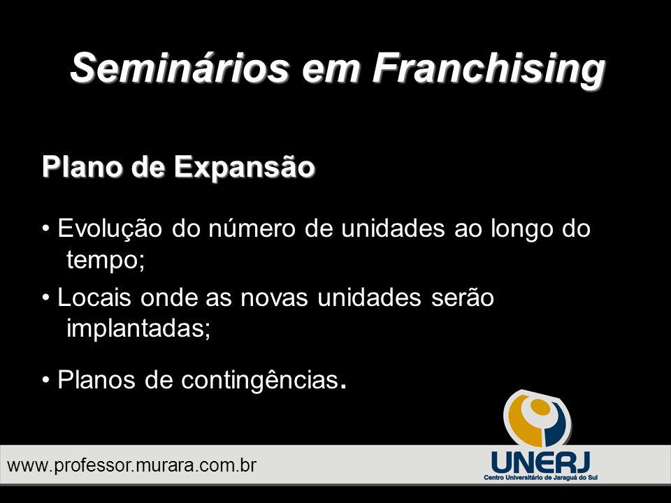 Seminários em Franchising www.professor.murara.com.br Plano de Expansão Evolução do número de unidades ao longo do tempo; Locais onde as novas unidades serão implantadas; Planos de contingências.