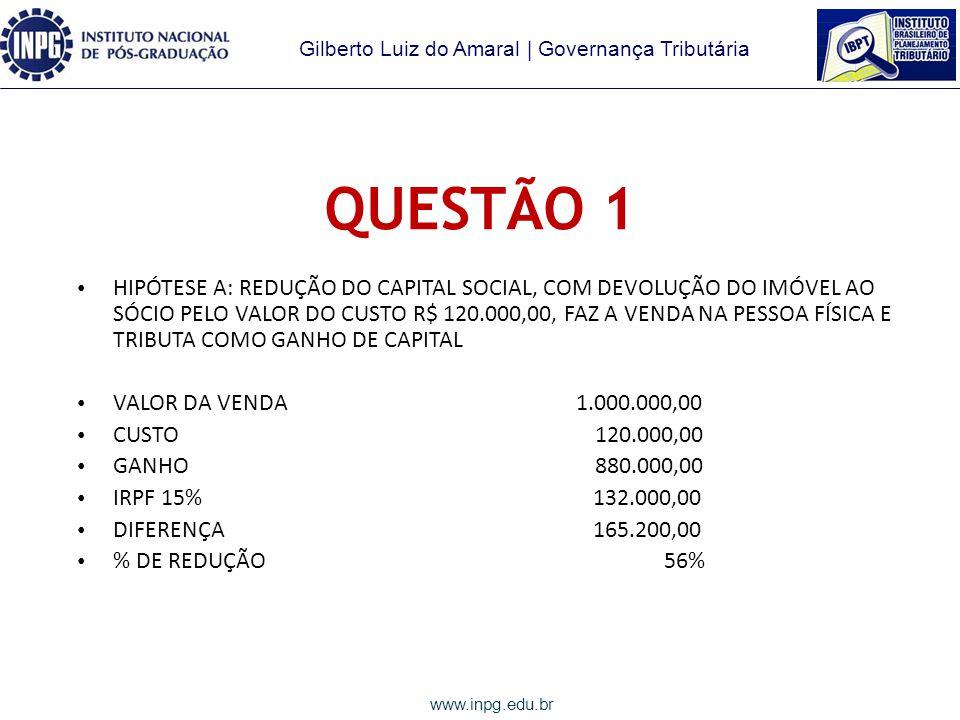 Gilberto Luiz do Amaral | Governança Tributária www.inpg.edu.br QUESTÃO 1 APURAÇÃO DO GANHO DE CAPITAL VALOR DA VENDA 1.000.000,00 CUSTO 120.000,00 GANHO 880.000,00 IRPJ 15% 132.000,00 ADICIONAL 10% 86.000,00 CSLL 9% 79.200,00 TOTAL TRIBUTOS 297.200,00