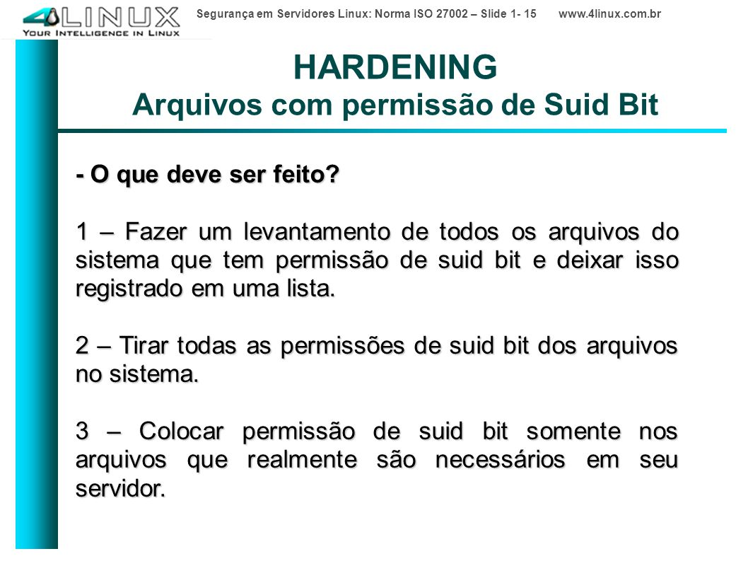 Segurança em Servidores Linux: Norma ISO 27002 – Slide 1- 15 www.4linux.com.br HARDENING Arquivos com permissão de Suid Bit - O que deve ser feito.