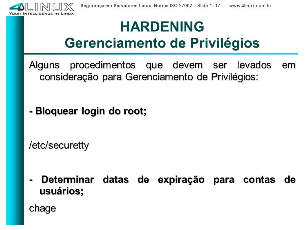 Segurança em Servidores Linux: Norma ISO 27002 – Slide 1- 17 www.4linux.com.br HARDENING Gerenciamento de Privilégios Alguns procedimentos que devem ser levados em consideração para Gerenciamento de Privilégios: - Bloquear login do root; /etc/securetty - Determinar datas de expiração para contas de usuários; chage