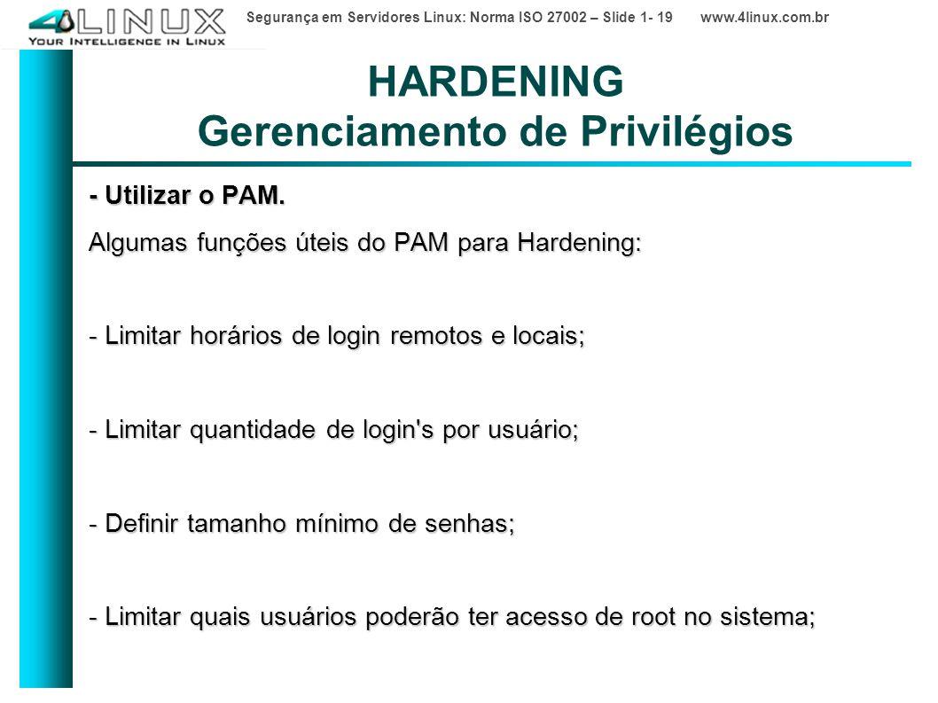 Segurança em Servidores Linux: Norma ISO 27002 – Slide 1- 19 www.4linux.com.br HARDENING Gerenciamento de Privilégios - Utilizar o PAM.