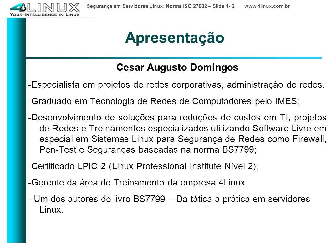 Segurança em Servidores Linux: Norma ISO 27002 – Slide 1- 2 www.4linux.com.br Apresentação Cesar Augusto Domingos -Especialista em projetos de redes corporativas, administração de redes.