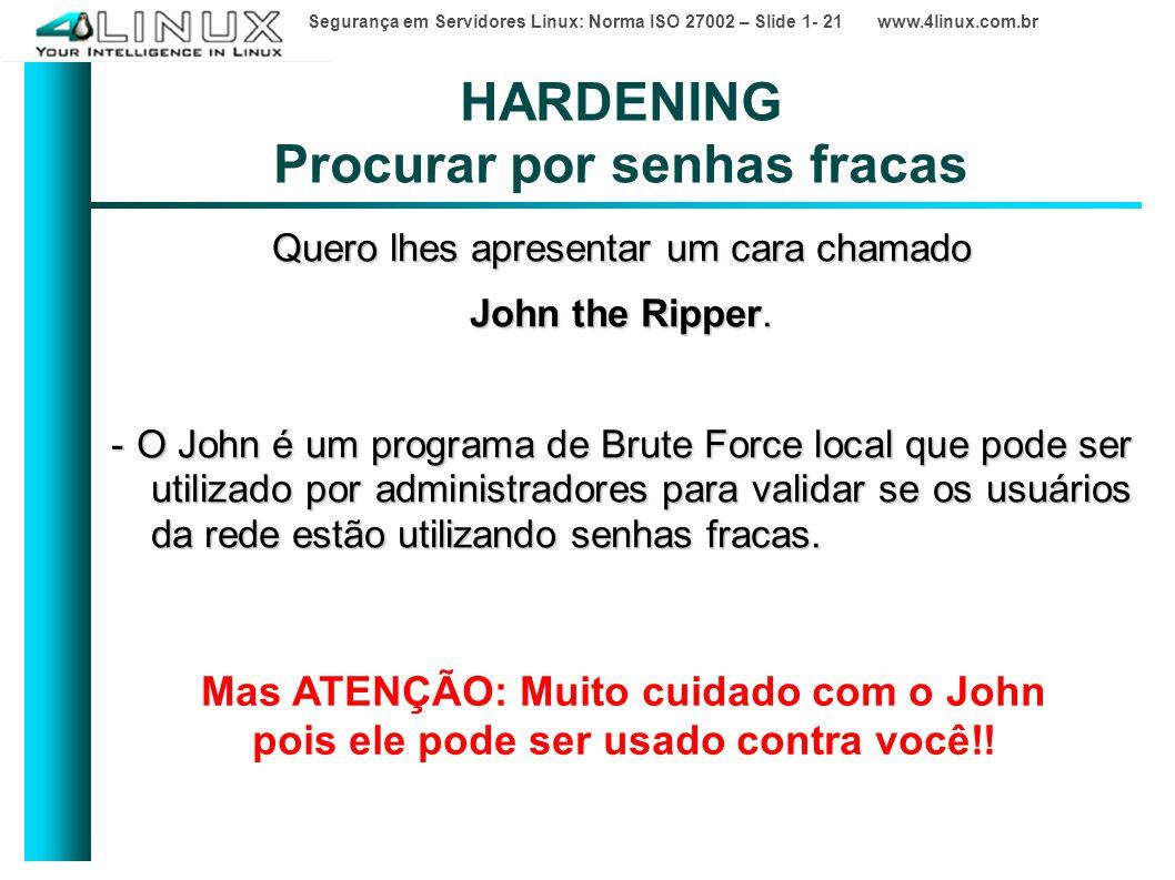 Segurança em Servidores Linux: Norma ISO 27002 – Slide 1- 21 www.4linux.com.br HARDENING Procurar por senhas fracas Quero lhes apresentar um cara chamado John the Ripper.