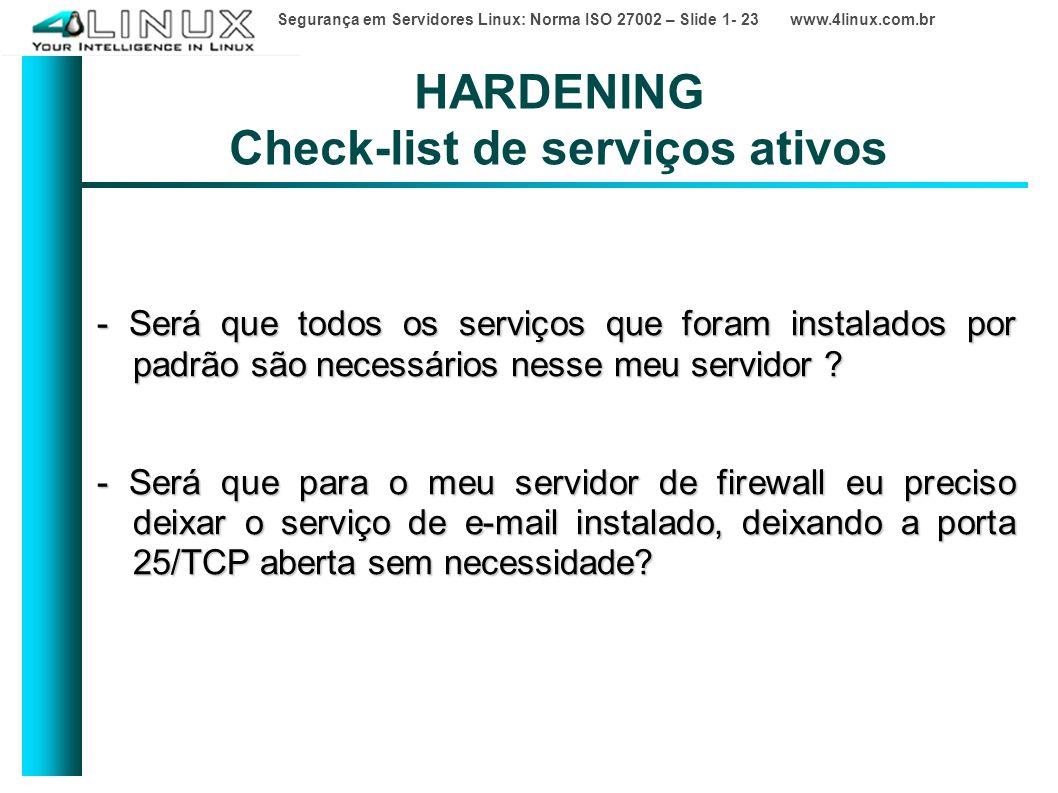 Segurança em Servidores Linux: Norma ISO 27002 – Slide 1- 23 www.4linux.com.br HARDENING Check-list de serviços ativos - Será que todos os serviços que foram instalados por padrão são necessários nesse meu servidor .