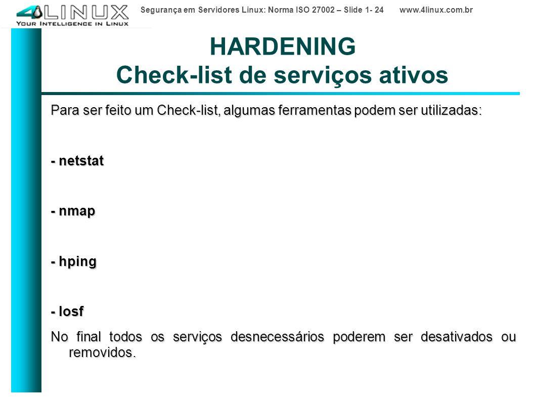 Segurança em Servidores Linux: Norma ISO 27002 – Slide 1- 24 www.4linux.com.br HARDENING Check-list de serviços ativos Para ser feito um Check-list, algumas ferramentas podem ser utilizadas: - netstat - nmap - hping - losf No final todos os serviços desnecessários poderem ser desativados ou removidos.