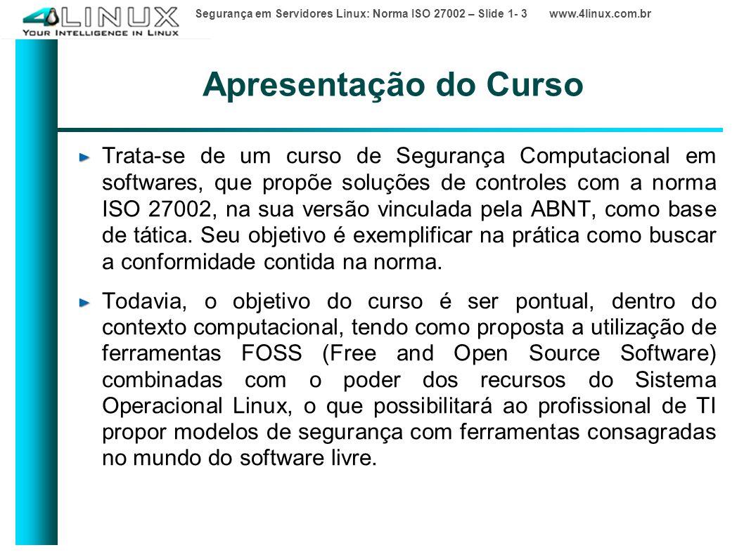 Segurança em Servidores Linux: Norma ISO 27002 – Slide 1- 3 www.4linux.com.br Apresentação do Curso Trata-se de um curso de Segurança Computacional em softwares, que propõe soluções de controles com a norma ISO 27002, na sua versão vinculada pela ABNT, como base de tática.
