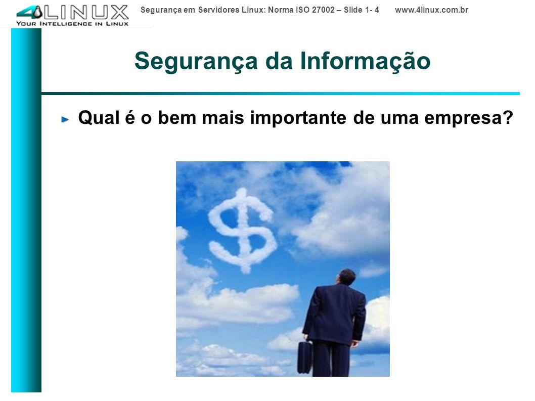 Segurança em Servidores Linux: Norma ISO 27002 – Slide 1- 4 www.4linux.com.br Segurança da Informação Qual é o bem mais importante de uma empresa?